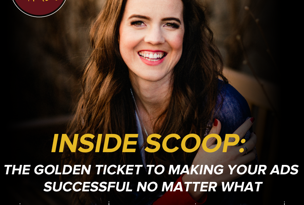 Inside Scoop: The Golden Ticket To Making Your Ads Successful No Matter What