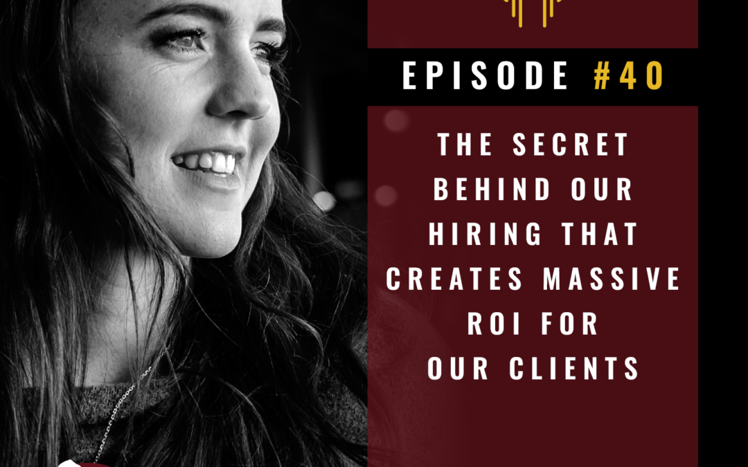 40- The secret behind our hiring that creates massive ROI for clients