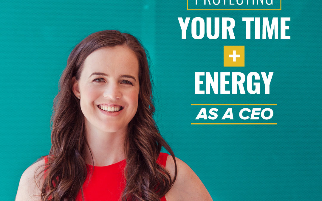 116- Protecting Your Time + Energy As A CEO