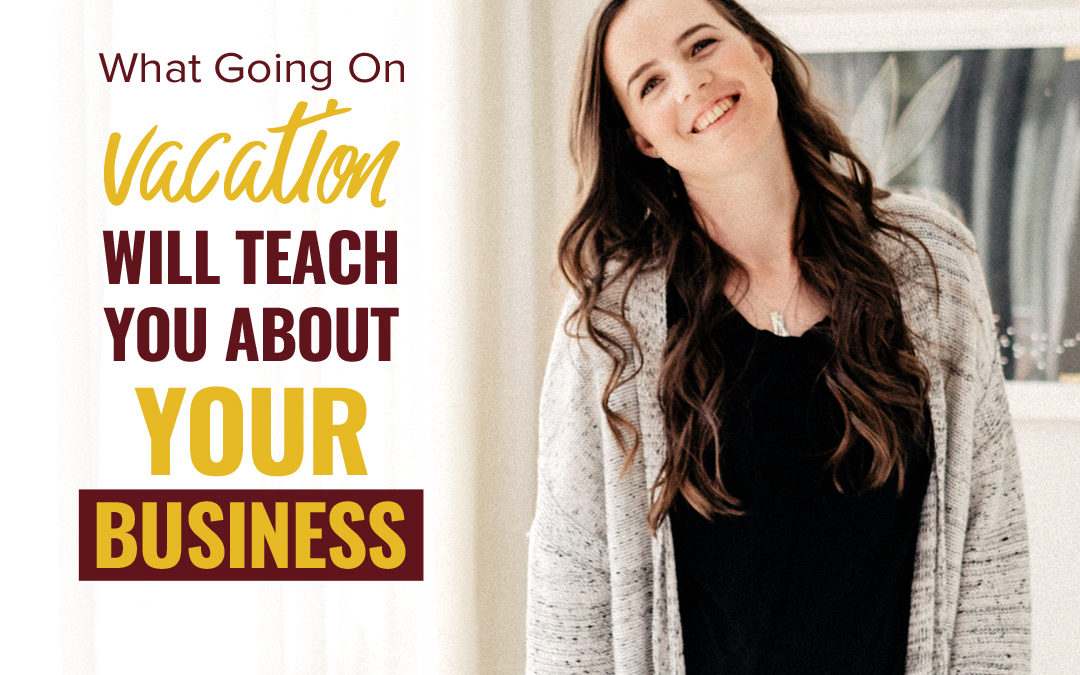 121- What Going On Vacation Will Teach You About Your Business