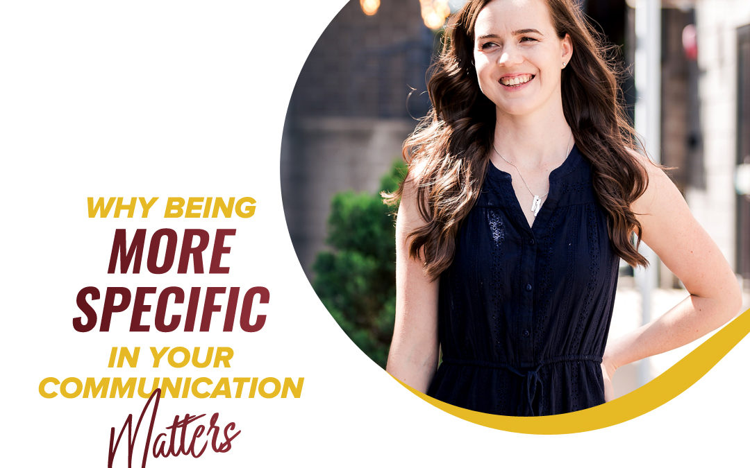 157 – Why Being More Specific In Your Communication Matters