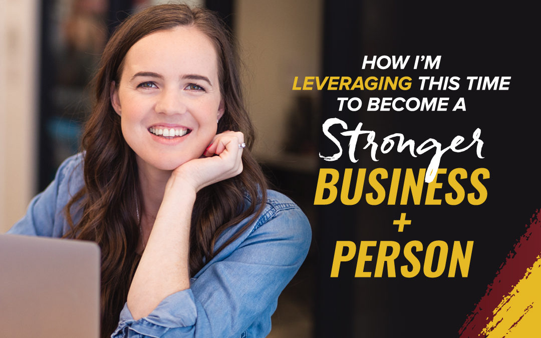 177 – How I'm Leveraging This Time To Become A Stronger Business + Person