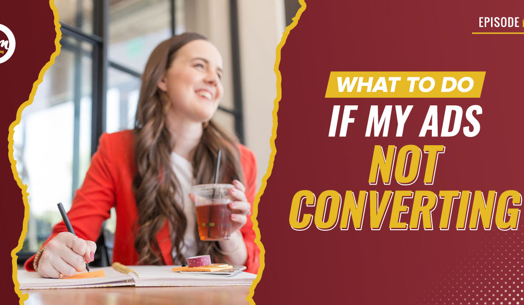 208 – What To Do If My Ads Not Converting