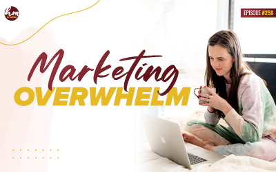 258 – Marketing Overwhelm