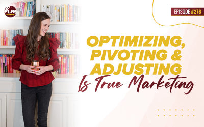 276 – Optimizing, Pivoting, & Adjusting Is True Marketing