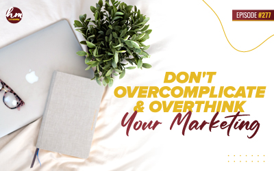 277 – Don't Overcomplicate & Overthink Your Marketing