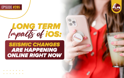 285 – Long Term Impacts of iOS: Seismic Changes Are Happening Online Right Now