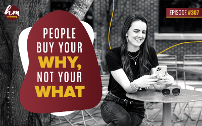 307 – People Buy Your WHY, Not Your What