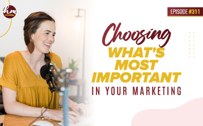 Ep #311 – Choosing What's Most Important In Your Marketing