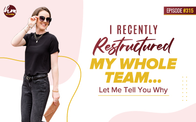 Ep #315 – I Recently Restructured My Whole Team…Let Me Tell You Why