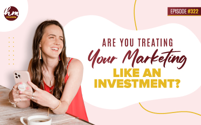 Ep #322 – Are You Treating Your Marketing Like An Investment?