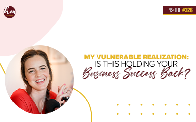 Ep #326 – My Vulnerable Realization: Is This Holding Your Business Success Back?